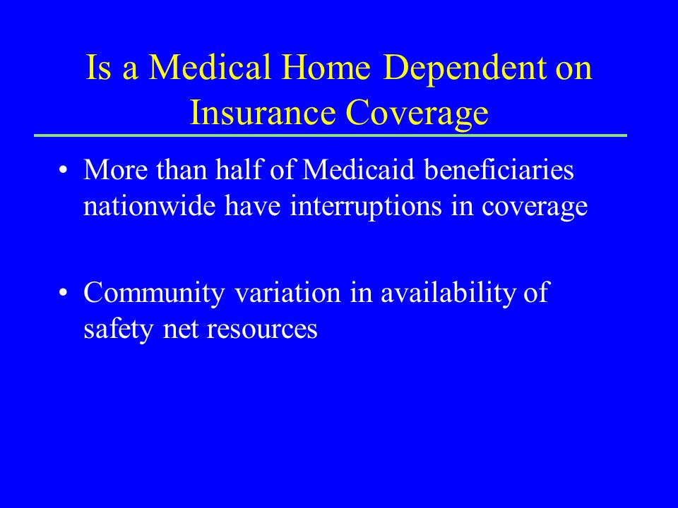Is a Medical Home Dependent on Insurance Coverage More than half of Medicaid beneficiaries nationwide have interruptions in coverage Community variation in availability of safety net resources