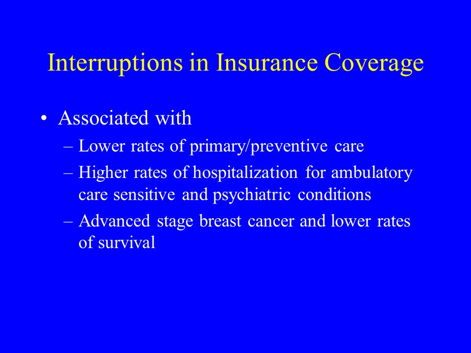 Interruptions in Insurance Coverage Associated with –Lower rates of primary/preventive care –Higher rates of hospitalization for ambulatory care sensitive and psychiatric conditions –Advanced stage breast cancer and lower rates of survival