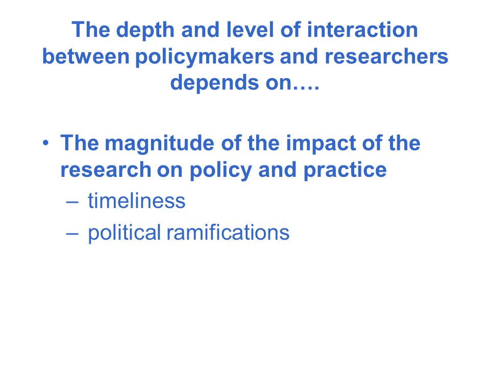The depth and level of interaction between policymakers and researchers depends on….