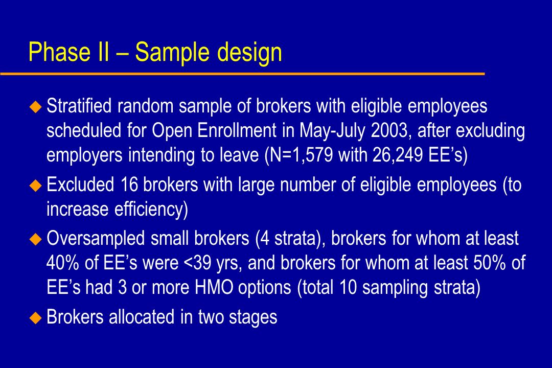 Phase II – Sample design u Stratified random sample of brokers with eligible employees scheduled for Open Enrollment in May-July 2003, after excluding