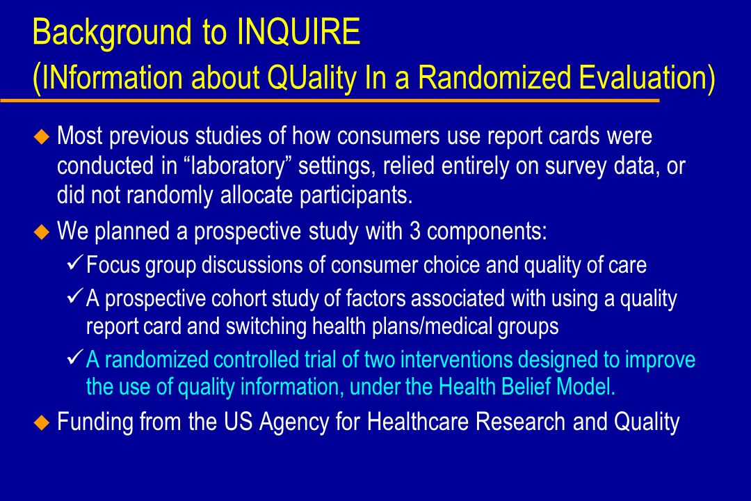 Background to INQUIRE ( INformation about QUality In a Randomized Evaluation) u Most previous studies of how consumers use report cards were conducted