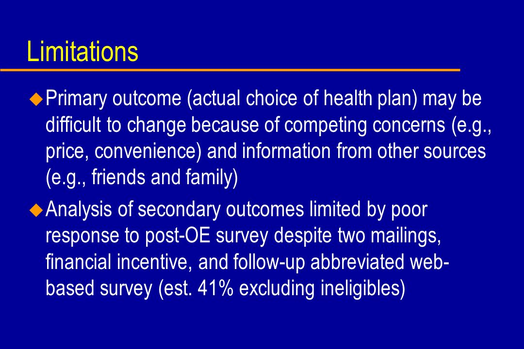 Limitations u Primary outcome (actual choice of health plan) may be difficult to change because of competing concerns (e.g., price, convenience) and i