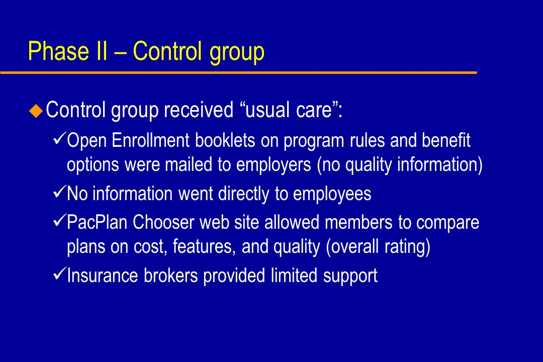 Limitations u Primary outcome (actual choice of health plan) may be difficult to change because of competing concerns (e.g., price, convenience) and information from other sources (e.g., friends and family) u Analysis of secondary outcomes limited by poor response to post-OE survey despite two mailings, financial incentive, and follow-up abbreviated web- based survey (est.