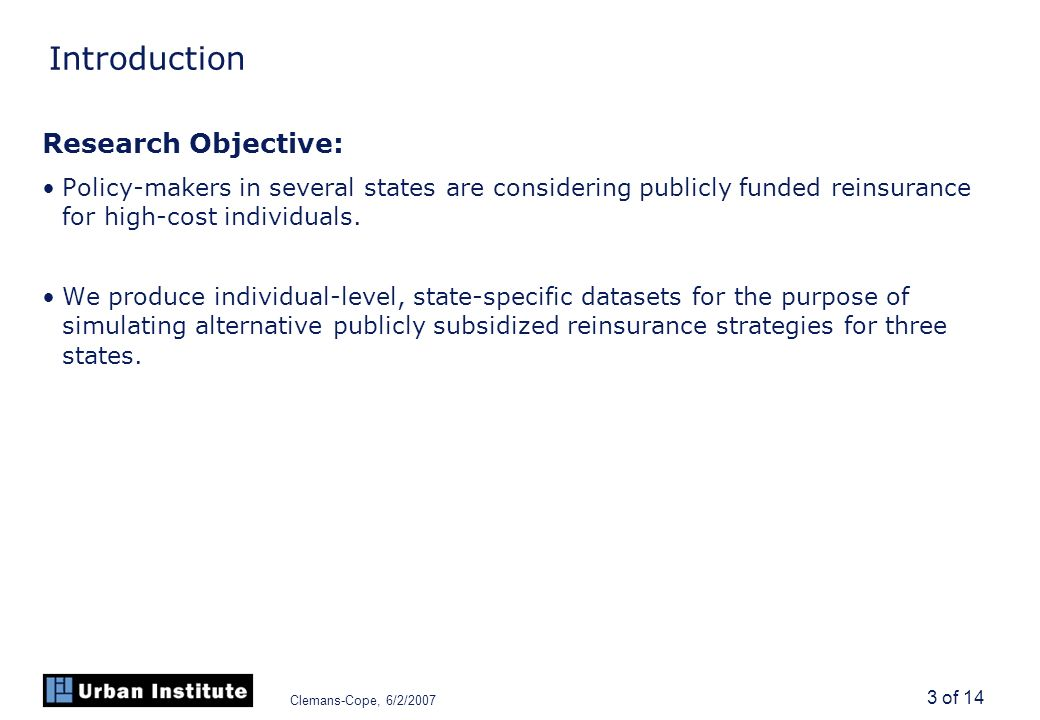 Clemans-Cope, 6/2/2007 3 of 14 Introduction Research Objective: Policy-makers in several states are considering publicly funded reinsurance for high-cost individuals.