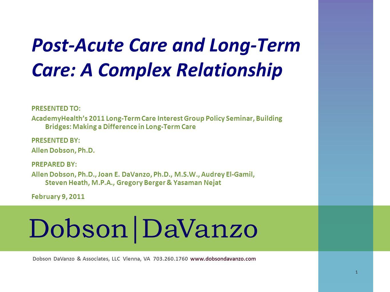 Dobson DaVanzo & Associates, LLC Vienna, VA 703.260.1760 www.dobsondavanzo.com Post-Acute Care and Long-Term Care: A Complex Relationship 1 PRESENTED