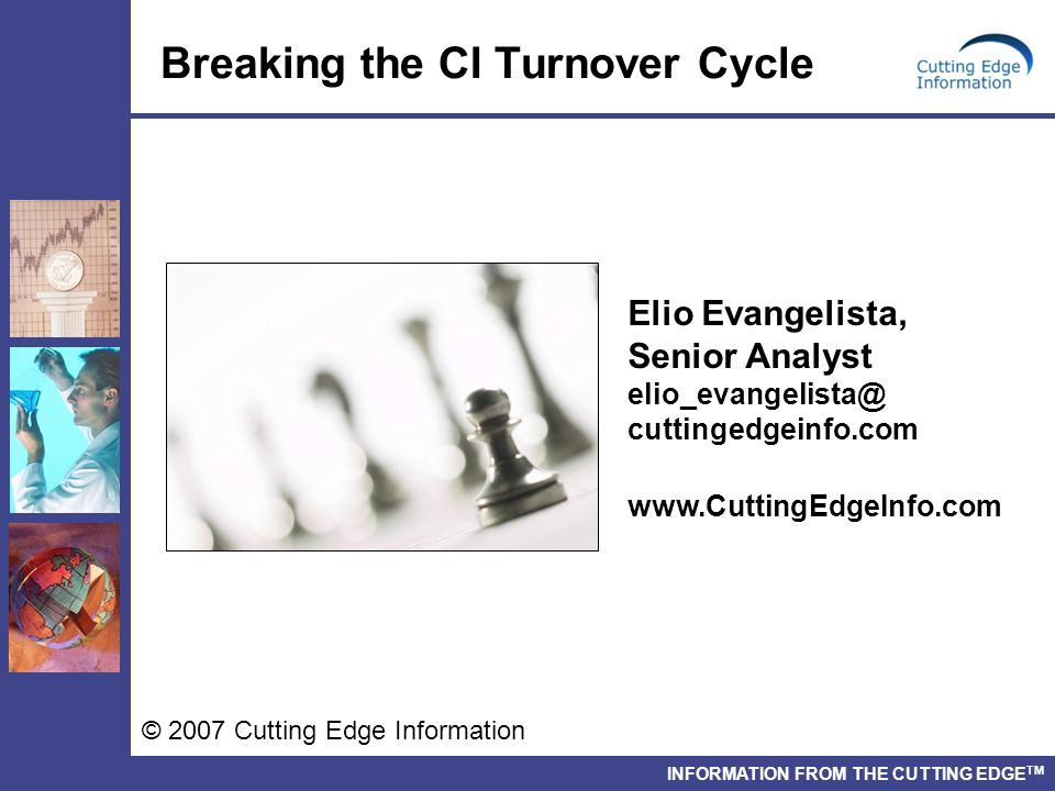 INFORMATION FROM THE CUTTING EDGE TM Breaking the CI Turnover Cycle © 2007 Cutting Edge Information Elio Evangelista, Senior Analyst elio_evangelista@ cuttingedgeinfo.com www.CuttingEdgeInfo.com