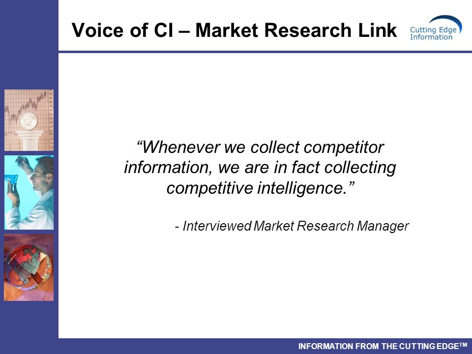 INFORMATION FROM THE CUTTING EDGE TM Whenever we collect competitor information, we are in fact collecting competitive intelligence.