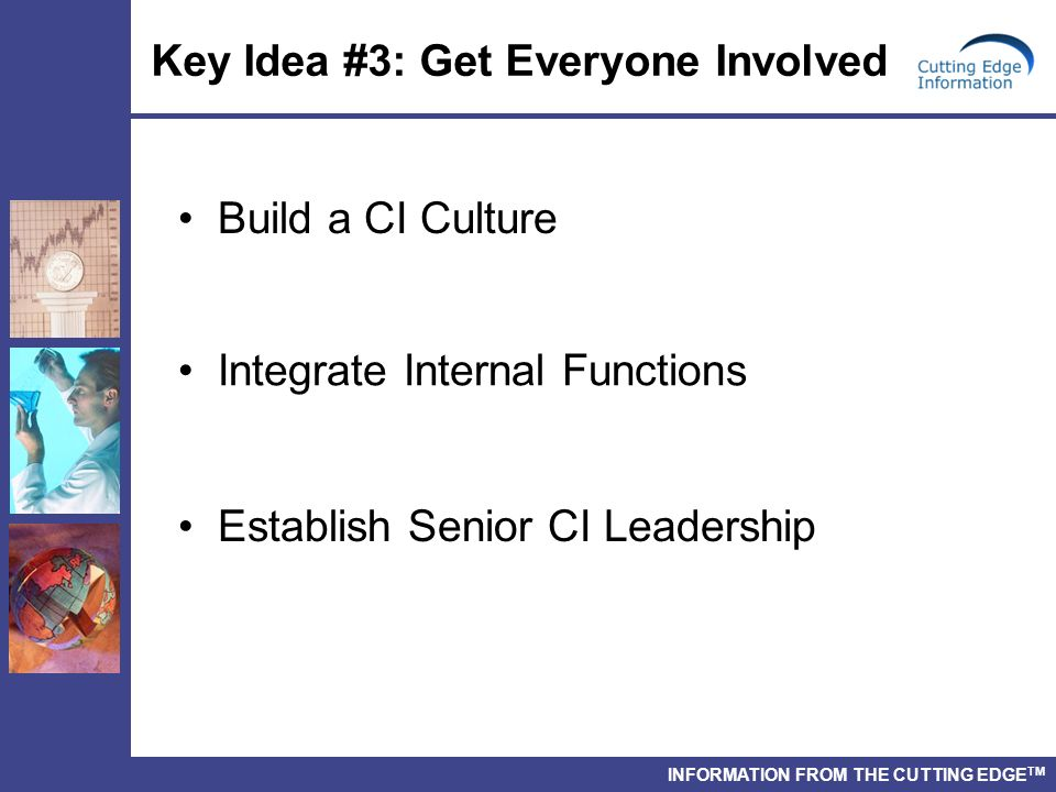 INFORMATION FROM THE CUTTING EDGE TM Key Idea #3: Get Everyone Involved Build a CI Culture Integrate Internal Functions Establish Senior CI Leadership