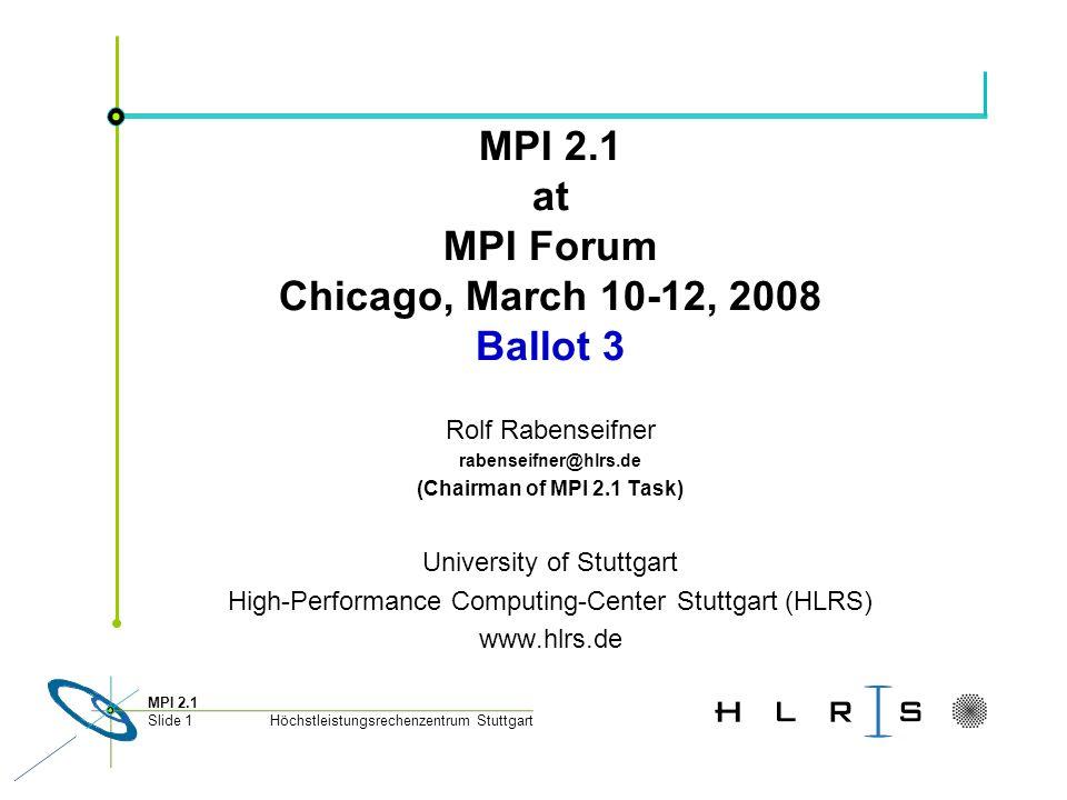 Höchstleistungsrechenzentrum Stuttgart MPI 2.1 Slide 1 MPI 2.1 at MPI Forum Chicago, March 10-12, 2008 Ballot 3 Rolf Rabenseifner rabenseifner@hlrs.de (Chairman of MPI 2.1 Task) University of Stuttgart High-Performance Computing-Center Stuttgart (HLRS) www.hlrs.de