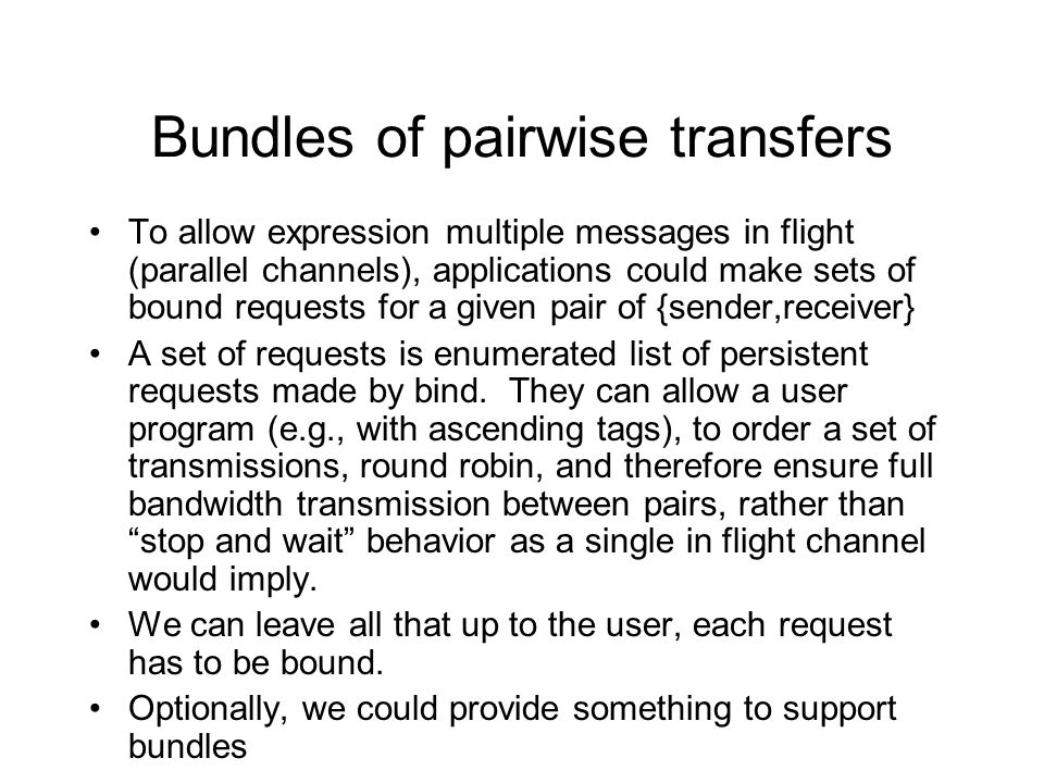 Bundles of pairwise transfers To allow expression multiple messages in flight (parallel channels), applications could make sets of bound requests for a given pair of {sender,receiver} A set of requests is enumerated list of persistent requests made by bind.