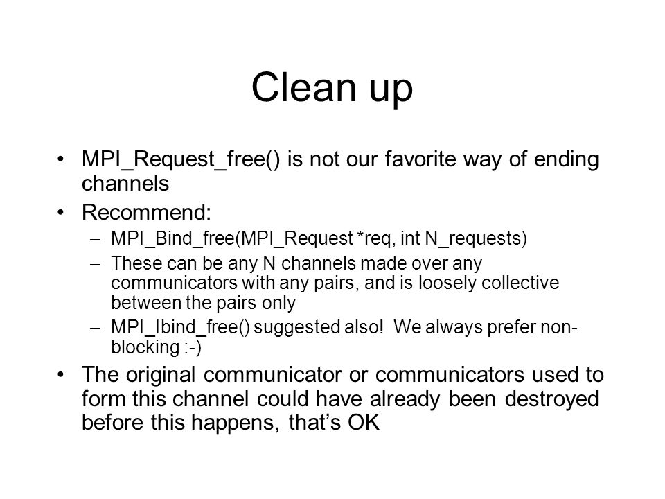 Clean up MPI_Request_free() is not our favorite way of ending channels Recommend: –MPI_Bind_free(MPI_Request *req, int N_requests) –These can be any N channels made over any communicators with any pairs, and is loosely collective between the pairs only –MPI_Ibind_free() suggested also.