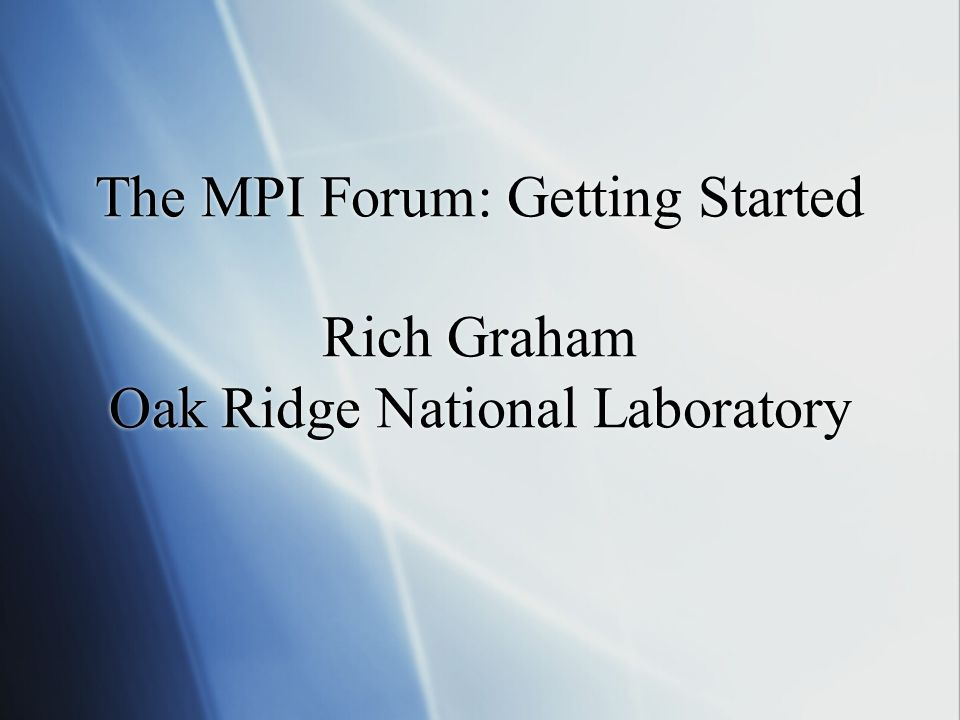 The MPI Forum: Getting Started Rich Graham Oak Ridge National Laboratory