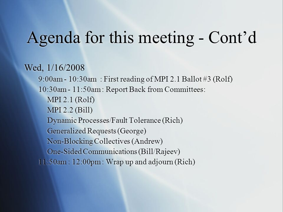 Agenda for this meeting - Contd Wed, 1/16/2008 9:00am - 10:30am : First reading of MPI 2.1 Ballot #3 (Rolf) 10:30am - 11:50am : Report Back from Committees: MPI 2.1 (Rolf) MPI 2.2 (Bill) Dynamic Processes/Fault Tolerance (Rich) Generalized Requests (George) Non-Blocking Collectives (Andrew) One-Sided Communications (Bill/Rajeev) 11:50am : 12:00pm : Wrap up and adjourn (Rich) Wed, 1/16/2008 9:00am - 10:30am : First reading of MPI 2.1 Ballot #3 (Rolf) 10:30am - 11:50am : Report Back from Committees: MPI 2.1 (Rolf) MPI 2.2 (Bill) Dynamic Processes/Fault Tolerance (Rich) Generalized Requests (George) Non-Blocking Collectives (Andrew) One-Sided Communications (Bill/Rajeev) 11:50am : 12:00pm : Wrap up and adjourn (Rich)