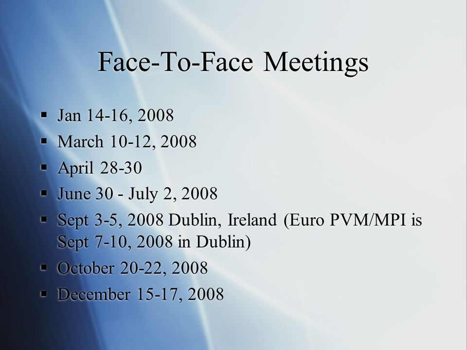 Face-To-Face Meetings Jan 14-16, 2008 March 10-12, 2008 April June 30 - July 2, 2008 Sept 3-5, 2008 Dublin, Ireland (Euro PVM/MPI is Sept 7-10, 2008 in Dublin) October 20-22, 2008 December 15-17, 2008 Jan 14-16, 2008 March 10-12, 2008 April June 30 - July 2, 2008 Sept 3-5, 2008 Dublin, Ireland (Euro PVM/MPI is Sept 7-10, 2008 in Dublin) October 20-22, 2008 December 15-17, 2008