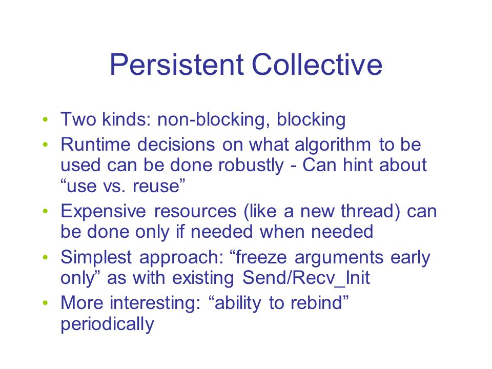 Persistent Collective Two kinds: non-blocking, blocking Runtime decisions on what algorithm to be used can be done robustly - Can hint about use vs.