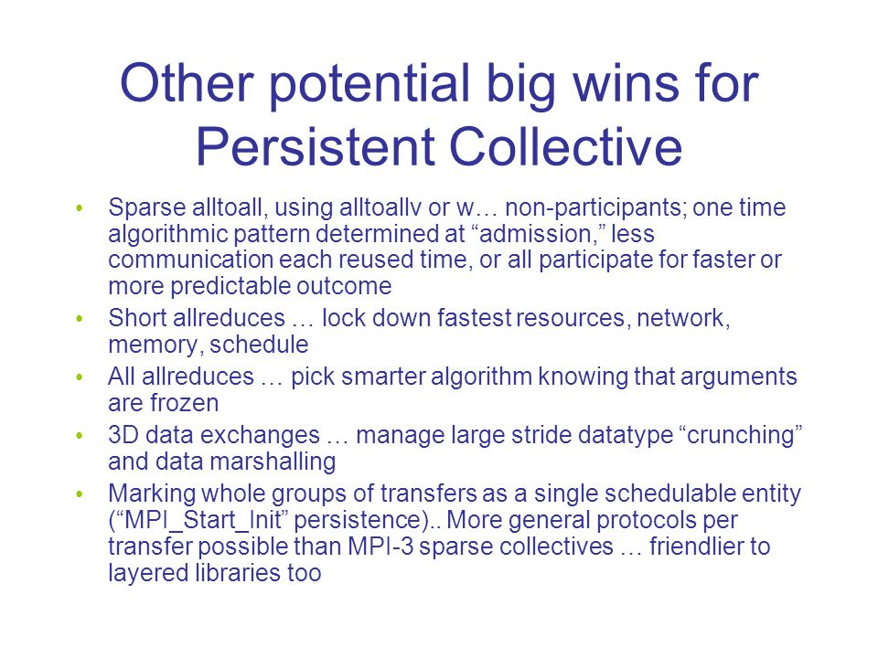 Other potential big wins for Persistent Collective Sparse alltoall, using alltoallv or w… non-participants; one time algorithmic pattern determined at admission, less communication each reused time, or all participate for faster or more predictable outcome Short allreduces … lock down fastest resources, network, memory, schedule All allreduces … pick smarter algorithm knowing that arguments are frozen 3D data exchanges … manage large stride datatype crunching and data marshalling Marking whole groups of transfers as a single schedulable entity (MPI_Start_Init persistence)..