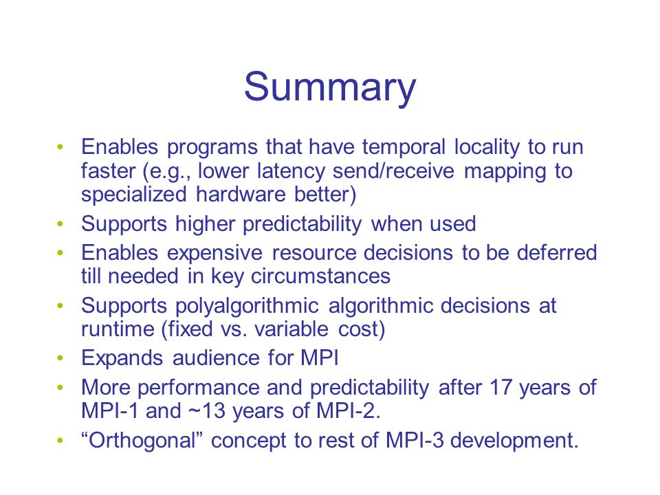 Summary Enables programs that have temporal locality to run faster (e.g., lower latency send/receive mapping to specialized hardware better) Supports higher predictability when used Enables expensive resource decisions to be deferred till needed in key circumstances Supports polyalgorithmic algorithmic decisions at runtime (fixed vs.