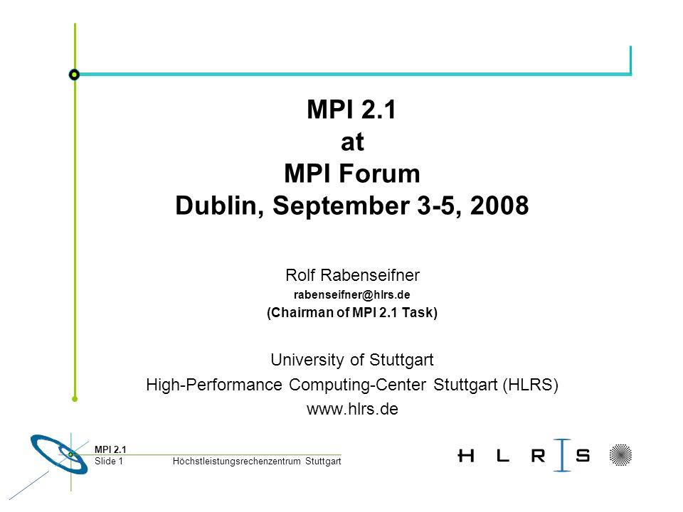 Höchstleistungsrechenzentrum Stuttgart MPI 2.1 Slide 1 MPI 2.1 at MPI Forum Dublin, September 3-5, 2008 Rolf Rabenseifner rabenseifner@hlrs.de (Chairman of MPI 2.1 Task) University of Stuttgart High-Performance Computing-Center Stuttgart (HLRS) www.hlrs.de