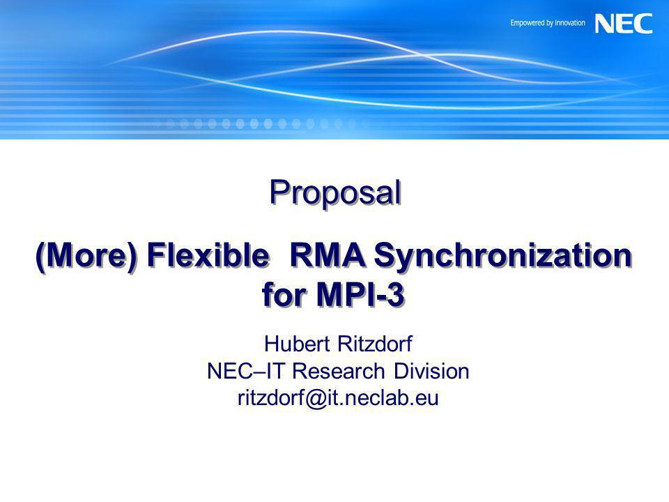 Proposal (More) Flexible RMA Synchronization for MPI-3 Hubert Ritzdorf NEC–IT Research Division ritzdorf@it.neclab.eu