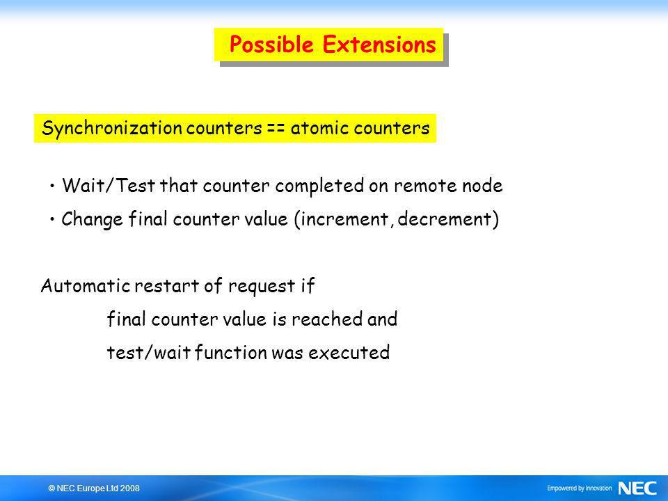 © NEC Europe Ltd 2008 Possible Extensions Synchronization counters == atomic counters Wait/Test that counter completed on remote node Change final counter value (increment, decrement) Automatic restart of request if final counter value is reached and test/wait function was executed