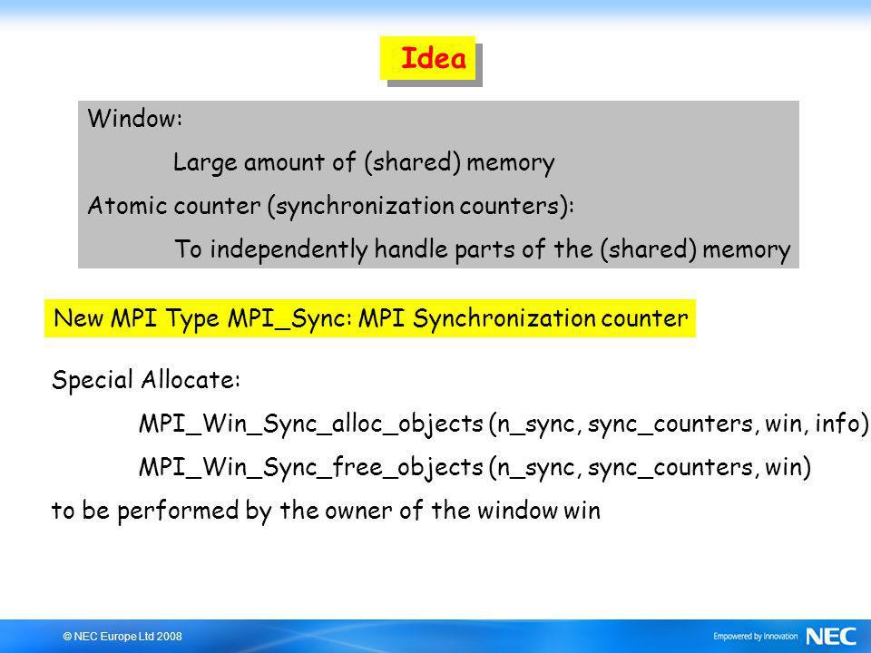 © NEC Europe Ltd 2008 Idea Window: Large amount of (shared) memory Atomic counter (synchronization counters): To independently handle parts of the (shared) memory New MPI Type MPI_Sync: MPI Synchronization counter Special Allocate: MPI_Win_Sync_alloc_objects (n_sync, sync_counters, win, info) MPI_Win_Sync_free_objects (n_sync, sync_counters, win) to be performed by the owner of the window win