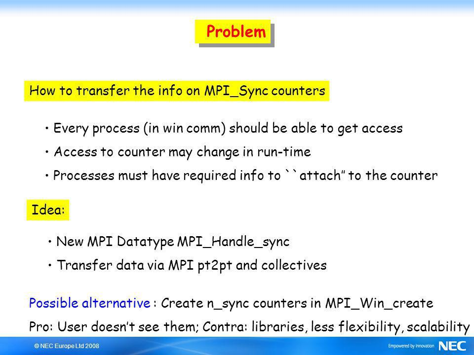 © NEC Europe Ltd 2008 Problem How to transfer the info on MPI_Sync counters Every process (in win comm) should be able to get access Access to counter may change in run-time Processes must have required info to ``attach to the counter Idea: New MPI Datatype MPI_Handle_sync Transfer data via MPI pt2pt and collectives Possible alternative : Create n_sync counters in MPI_Win_create Pro: User doesnt see them; Contra: libraries, less flexibility, scalability