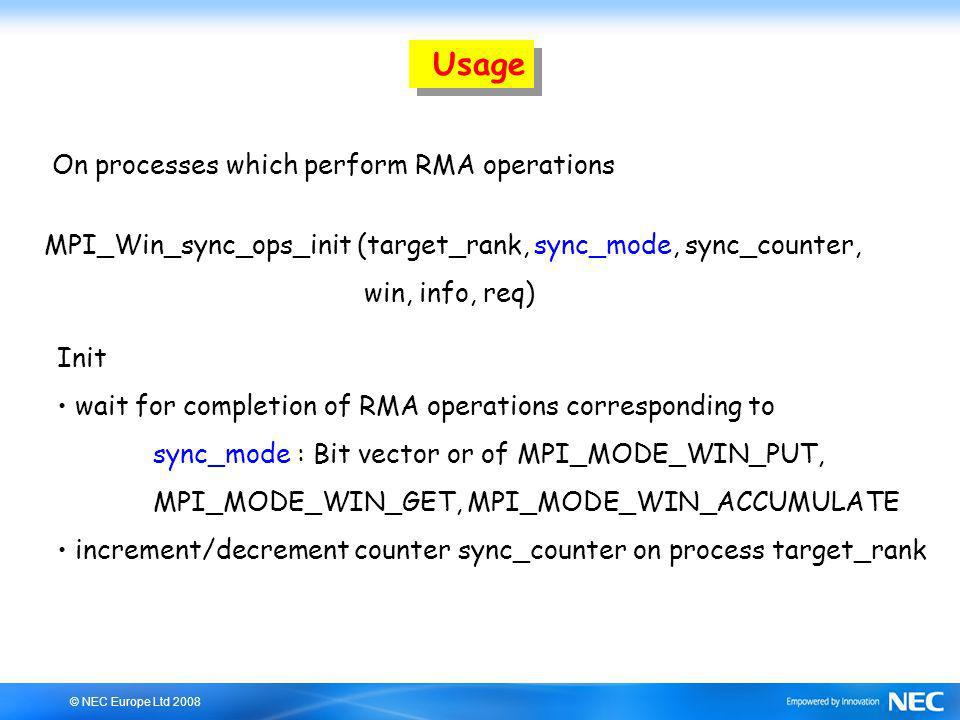 © NEC Europe Ltd 2008 Usage MPI_Win_sync_ops_init (target_rank, sync_mode, sync_counter, win, info, req) Init wait for completion of RMA operations co