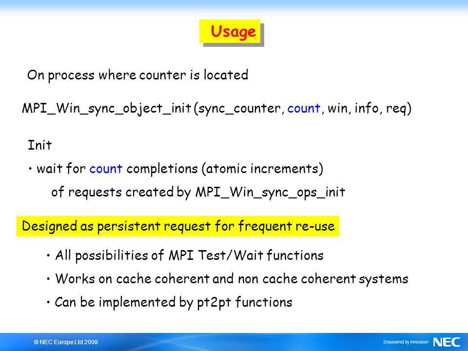 © NEC Europe Ltd 2008 Usage MPI_Win_sync_object_init (sync_counter, count, win, info, req) On process where counter is located Init wait for count completions (atomic increments) of requests created by MPI_Win_sync_ops_init Designed as persistent request for frequent re-use All possibilities of MPI Test/Wait functions Works on cache coherent and non cache coherent systems Can be implemented by pt2pt functions