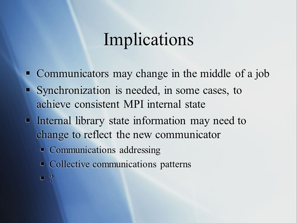 Implications Communicators may change in the middle of a job Synchronization is needed, in some cases, to achieve consistent MPI internal state Internal library state information may need to change to reflect the new communicator Communications addressing Collective communications patterns .