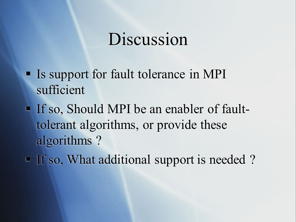 Discussion Is support for fault tolerance in MPI sufficient If so, Should MPI be an enabler of fault- tolerant algorithms, or provide these algorithms .