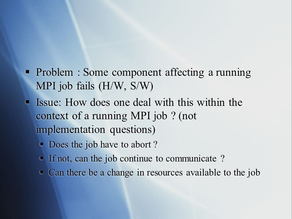Problem : Some component affecting a running MPI job fails (H/W, S/W) Issue: How does one deal with this within the context of a running MPI job .