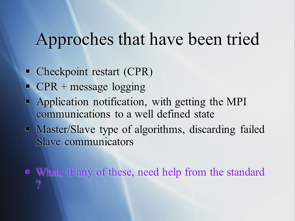 Approches that have been tried Checkpoint restart (CPR) CPR + message logging Application notification, with getting the MPI communications to a well defined state Master/Slave type of algorithms, discarding failed Slave communicators What, if any of these, need help from the standard .