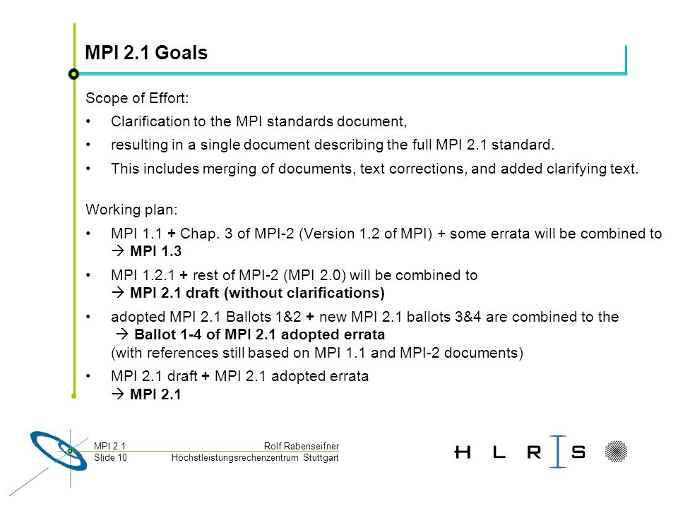 Höchstleistungsrechenzentrum Stuttgart Rolf RabenseifnerMPI 2.1 Slide 10 MPI 2.1 Goals Scope of Effort: Clarification to the MPI standards document, resulting in a single document describing the full MPI 2.1 standard.