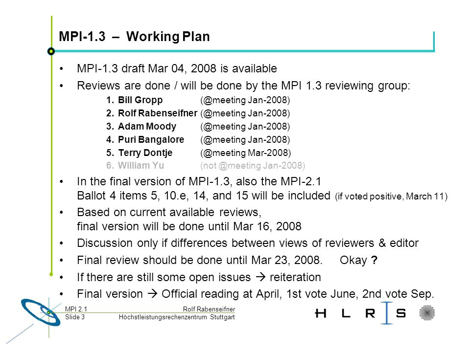 Höchstleistungsrechenzentrum Stuttgart Rolf RabenseifnerMPI 2.1 Slide 4 MPI-2.1 – Working Plan Monday: All reviewer are asked –to check whether all editors decisions about their review are okay: OK =Obvious, typo, correction must be done,...