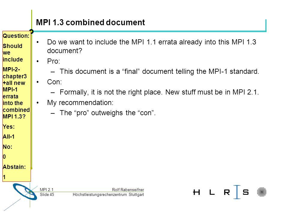 Höchstleistungsrechenzentrum Stuttgart Rolf RabenseifnerMPI 2.1 Slide 45 MPI 1.3 combined document Do we want to include the MPI 1.1 errata already into this MPI 1.3 document.