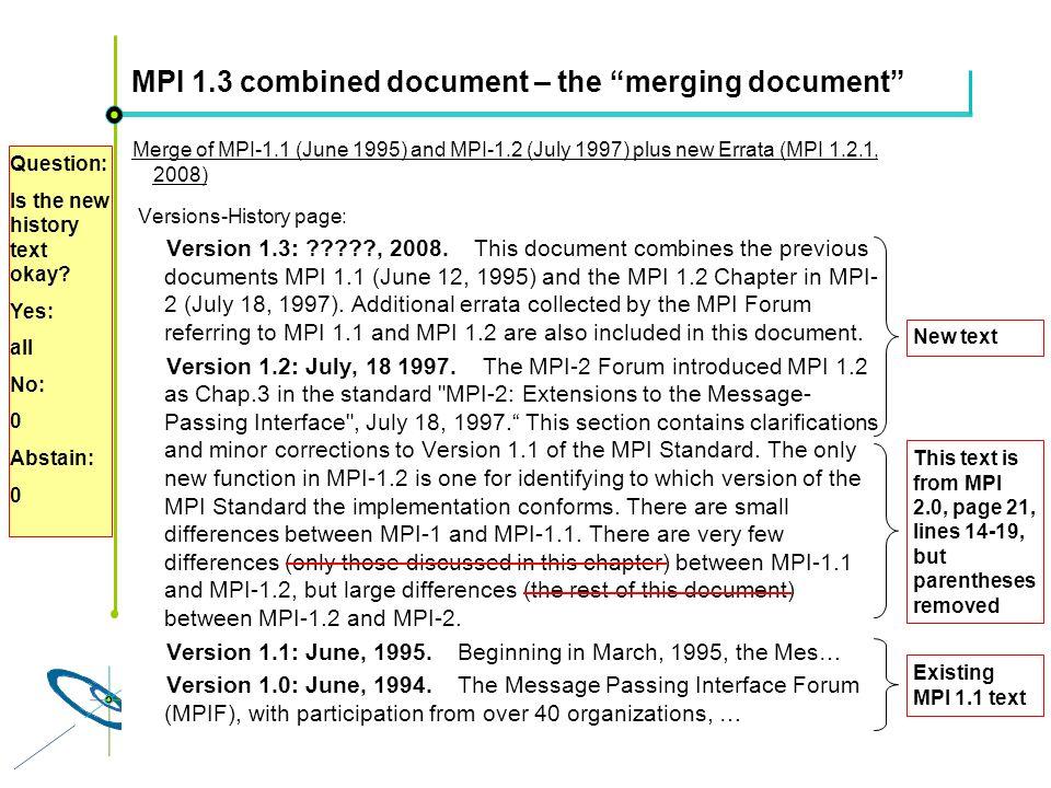Höchstleistungsrechenzentrum Stuttgart Rolf RabenseifnerMPI 2.1 Slide 46 MPI 1.3 combined document – the merging document Merge of MPI-1.1 (June 1995) and MPI-1.2 (July 1997) plus new Errata (MPI 1.2.1, 2008) Versions-History page: Version 1.3: , 2008.