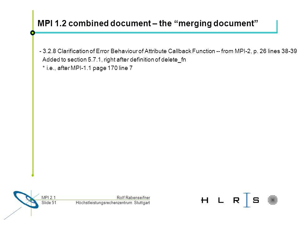Höchstleistungsrechenzentrum Stuttgart Rolf RabenseifnerMPI 2.1 Slide 51 MPI 1.2 combined document – the merging document - 3.2.8 Clarification of Error Behaviour of Attribute Callback Function -- from MPI-2, p.