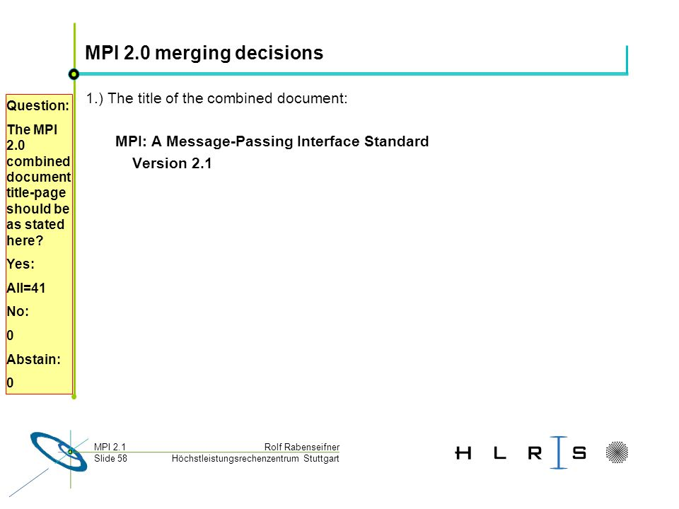 Höchstleistungsrechenzentrum Stuttgart Rolf RabenseifnerMPI 2.1 Slide 58 MPI 2.0 merging decisions 1.) The title of the combined document: MPI: A Message-Passing Interface Standard Version 2.1 Question: The MPI 2.0 combined document title-page should be as stated here.