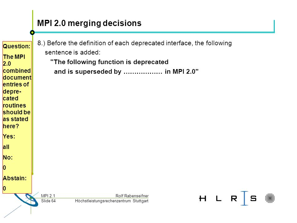 Höchstleistungsrechenzentrum Stuttgart Rolf RabenseifnerMPI 2.1 Slide 64 MPI 2.0 merging decisions 8.) Before the definition of each deprecated interf