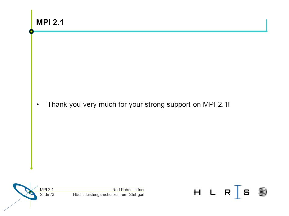 Höchstleistungsrechenzentrum Stuttgart Rolf RabenseifnerMPI 2.1 Slide 73 MPI 2.1 Thank you very much for your strong support on MPI 2.1!