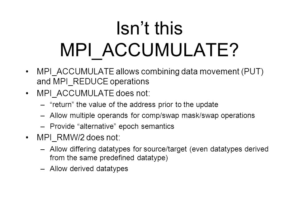 Isnt this MPI_ACCUMULATE? MPI_ACCUMULATE allows combining data movement (PUT) and MPI_REDUCE operations MPI_ACCUMULATE does not: –return the value of