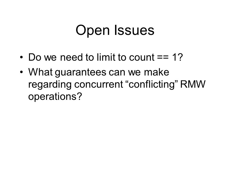 Open Issues Do we need to limit to count == 1? What guarantees can we make regarding concurrent conflicting RMW operations?