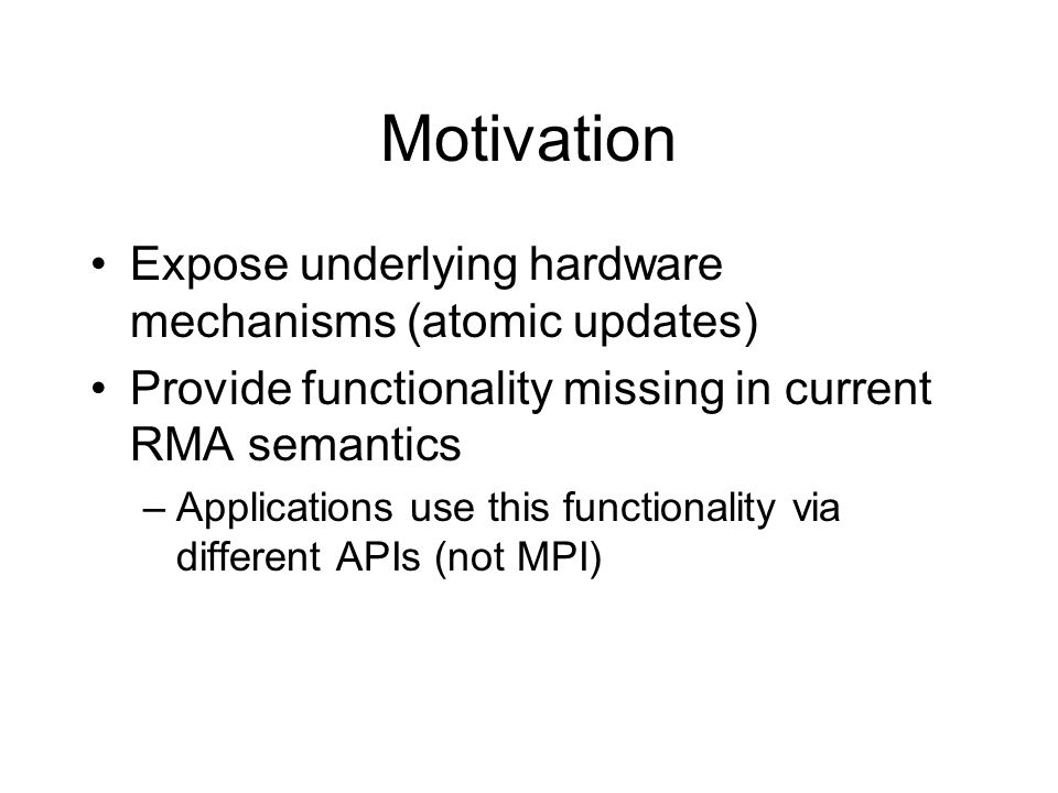 Motivation Expose underlying hardware mechanisms (atomic updates) Provide functionality missing in current RMA semantics –Applications use this functi