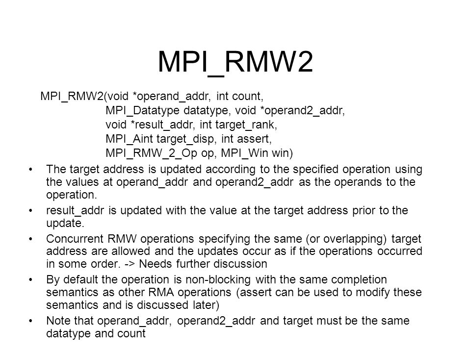 MPI_RMW2 MPI_RMW2(void *operand_addr, int count, MPI_Datatype datatype, void *operand2_addr, void *result_addr, int target_rank, MPI_Aint target_disp, int assert, MPI_RMW_2_Op op, MPI_Win win) The target address is updated according to the specified operation using the values at operand_addr and operand2_addr as the operands to the operation.