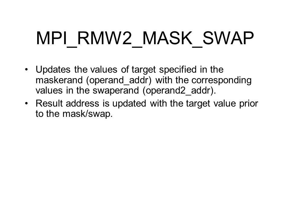 MPI_RMW2_MASK_SWAP Updates the values of target specified in the maskerand (operand_addr) with the corresponding values in the swaperand (operand2_addr).