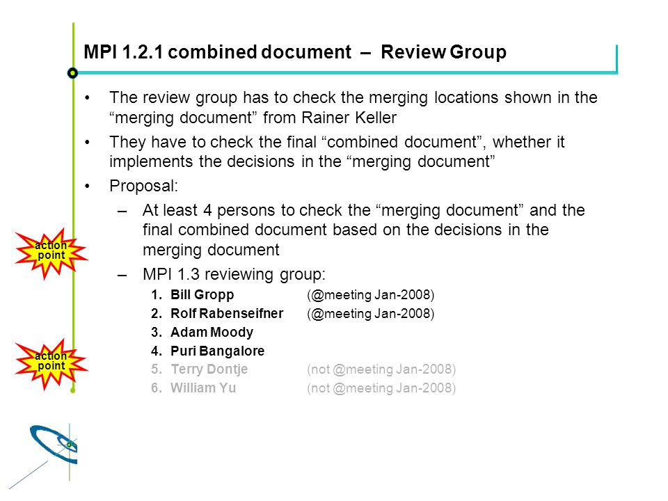 Höchstleistungsrechenzentrum Stuttgart Rolf RabenseifnerMPI 2.1 Slide 20 MPI 1.2.1 combined document – Review Group The review group has to check the merging locations shown in the merging document from Rainer Keller They have to check the final combined document, whether it implements the decisions in the merging document Proposal: –At least 4 persons to check the merging document and the final combined document based on the decisions in the merging document –MPI 1.3 reviewing group: 1.Bill Gropp(@meeting Jan-2008) 2.Rolf Rabenseifner(@meeting Jan-2008) 3.Adam Moody 4.Puri Bangalore 5.Terry Dontje(not @meeting Jan-2008) 6.William Yu(not @meeting Jan-2008) action point