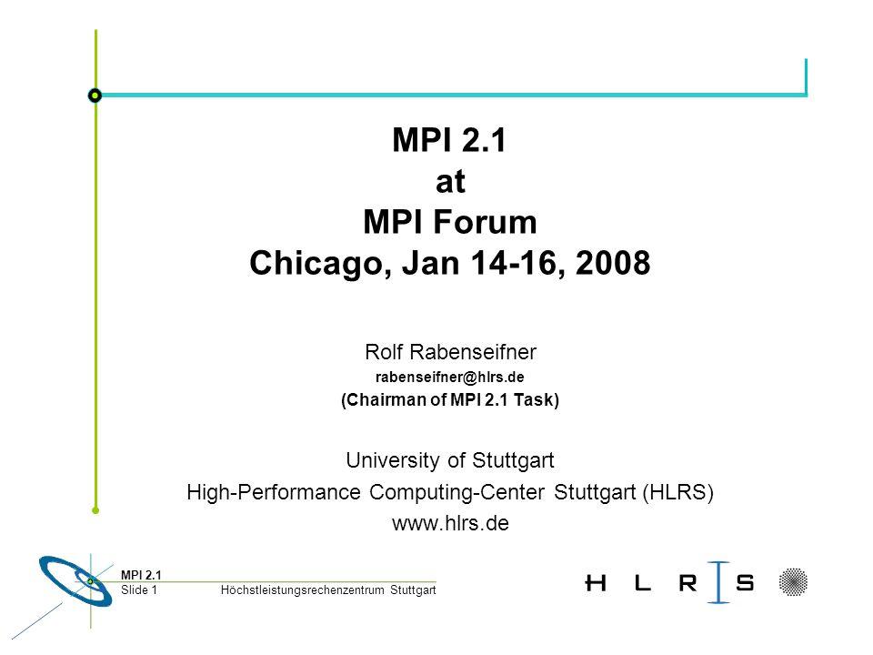Höchstleistungsrechenzentrum Stuttgart MPI 2.1 Slide 1 MPI 2.1 at MPI Forum Chicago, Jan 14-16, 2008 Rolf Rabenseifner rabenseifner@hlrs.de (Chairman of MPI 2.1 Task) University of Stuttgart High-Performance Computing-Center Stuttgart (HLRS) www.hlrs.de