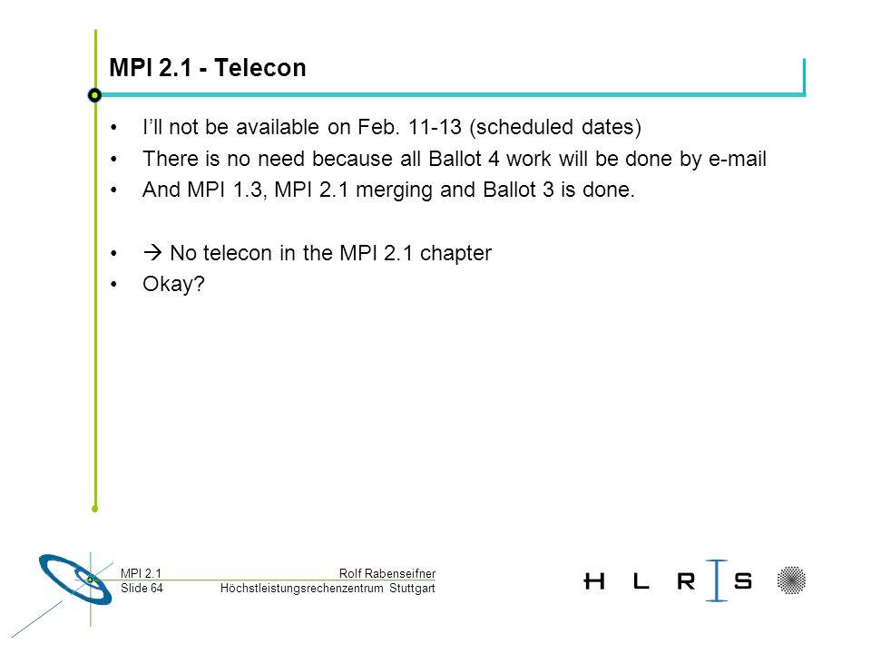Höchstleistungsrechenzentrum Stuttgart Rolf RabenseifnerMPI 2.1 Slide 64 MPI 2.1 - Telecon Ill not be available on Feb.