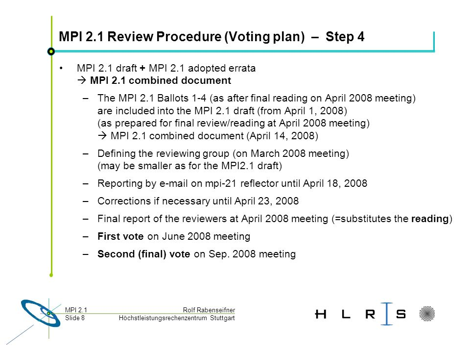 Höchstleistungsrechenzentrum Stuttgart Rolf RabenseifnerMPI 2.1 Slide 9 Schedule on this meeting Monday, Jan 14, 2008 – 2:15pm - 3:15pm : MPI 2.1 Introduction Action point: Discussion and straw vote on working plan Starting with Reading of Ballot 3 – 3:30pm - 5:00pm : Ballot 3 + Combined documents Reading of Ballot 3 MPI 1.3 combined document issues defining the review group ( 3 persons) MPI 2.0 combined document issues, discussions and straw votes Defining the MPI 2.0 combined document review group ( 2 per chapter) Tuesday, Jan 15, 2008 – 9:00am - 9:30am: Discussion and straw vote on Ballot 3 Last chance for veto on details of Ballot 3 Reading of modified items + straw votes Wednesday, Jan 16, 2008 – 9:00am - 10:30am : First vote of MPI 2.1 Ballot 3 Very last chance for veto on details of Ballot 3 Final discussions and decisions on MPI 1.3 and MPI 2.0 combined documents –10:30am - 10:40am : Report Back from Committees: MPI 2.1 (Rolf)