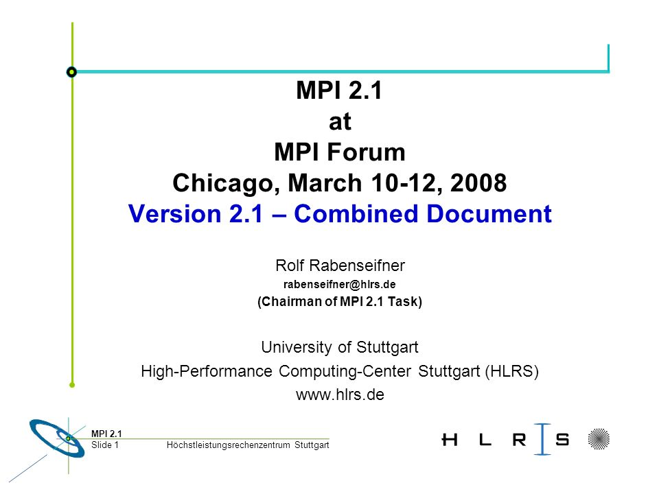 Höchstleistungsrechenzentrum Stuttgart MPI 2.1 Slide 1 MPI 2.1 at MPI Forum Chicago, March 10-12, 2008 Version 2.1 – Combined Document Rolf Rabenseifner rabenseifner@hlrs.de (Chairman of MPI 2.1 Task) University of Stuttgart High-Performance Computing-Center Stuttgart (HLRS) www.hlrs.de
